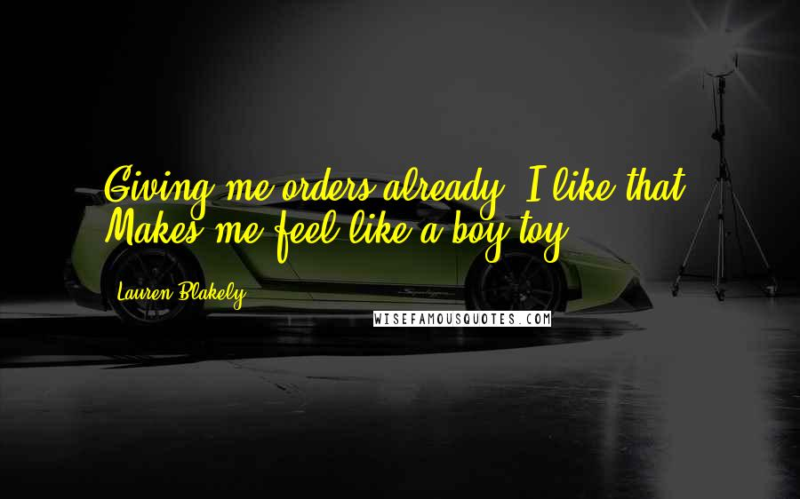 Lauren Blakely quotes: Giving me orders already? I like that. Makes me feel like a boy toy.
