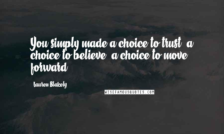 Lauren Blakely quotes: You simply made a choice to trust, a choice to believe, a choice to move forward.