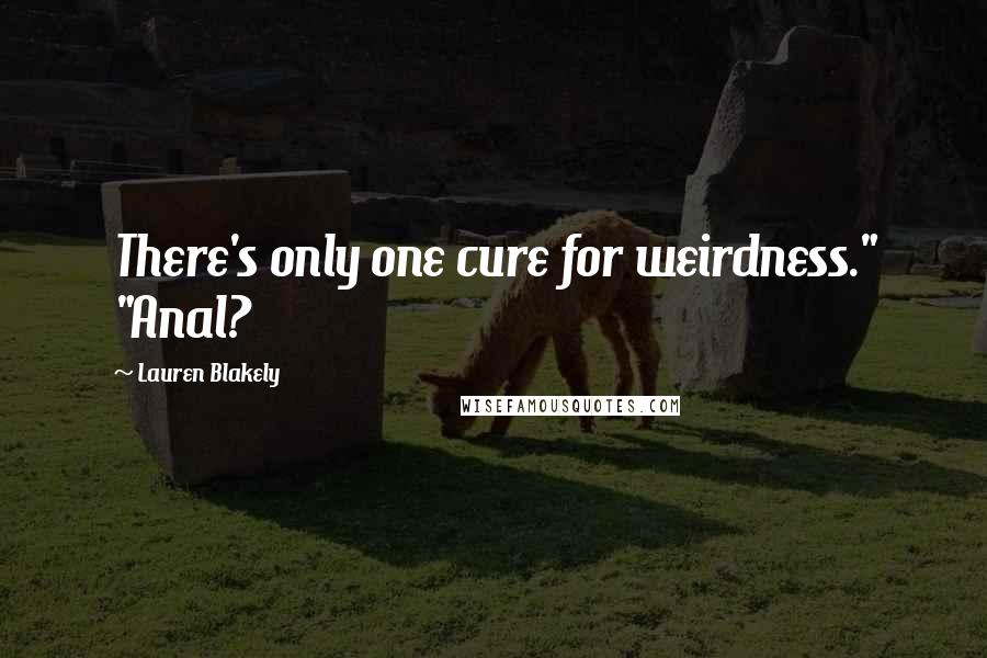 """Lauren Blakely quotes: There's only one cure for weirdness."""" """"Anal?"""