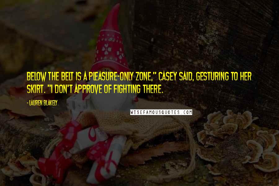 """Lauren Blakely quotes: Below the belt is a pleasure-only zone,"""" Casey said, gesturing to her skirt. """"I don't approve of fighting there."""