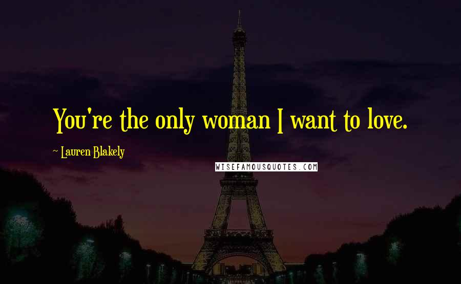 Lauren Blakely quotes: You're the only woman I want to love.