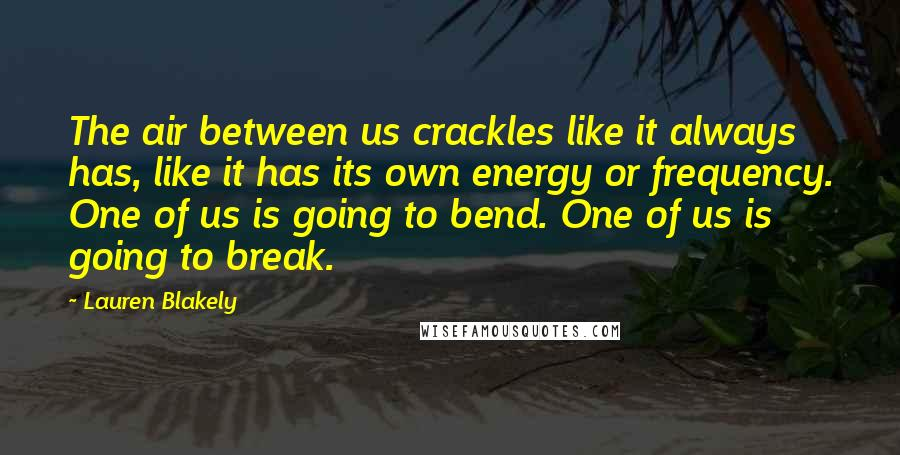 Lauren Blakely quotes: The air between us crackles like it always has, like it has its own energy or frequency. One of us is going to bend. One of us is going to