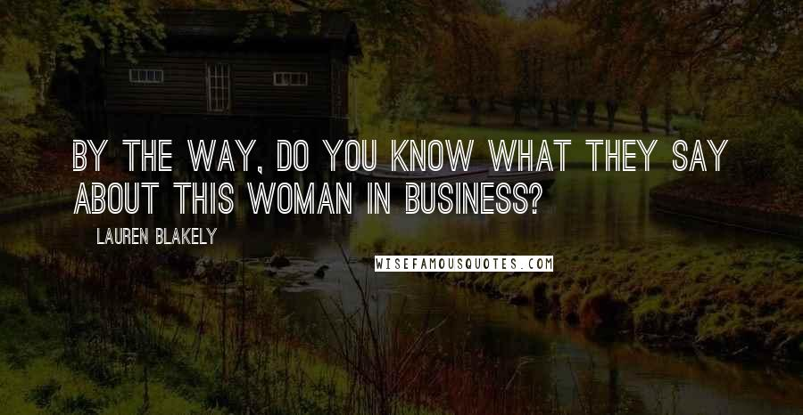 Lauren Blakely quotes: By the way, do you know what they say about this woman in business?