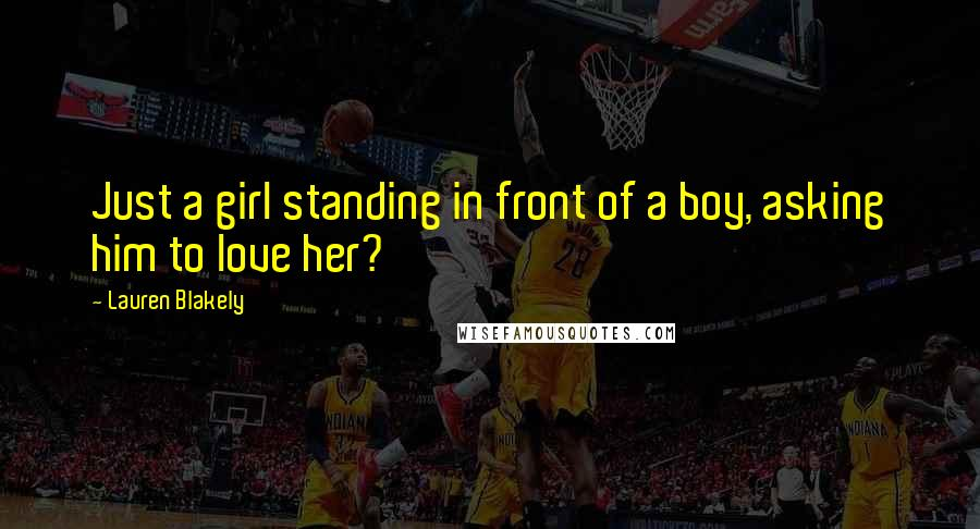 Lauren Blakely quotes: Just a girl standing in front of a boy, asking him to love her?