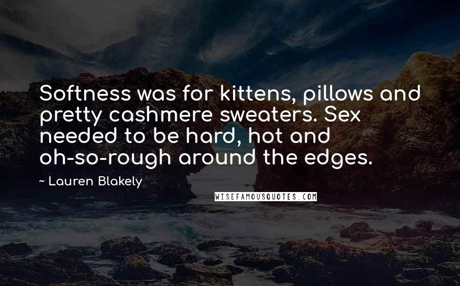 Lauren Blakely quotes: Softness was for kittens, pillows and pretty cashmere sweaters. Sex needed to be hard, hot and oh-so-rough around the edges.