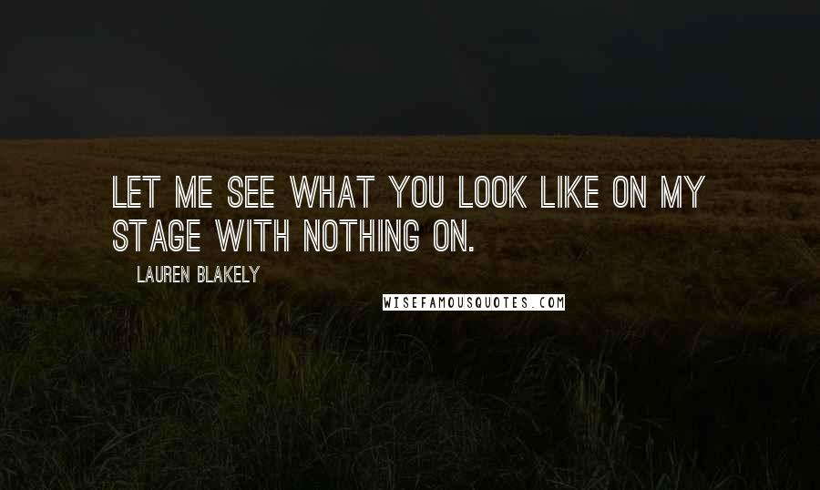 Lauren Blakely quotes: Let me see what you look like on my stage with nothing on.