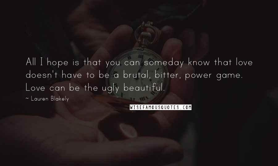 Lauren Blakely quotes: All I hope is that you can someday know that love doesn't have to be a brutal, bitter, power game. Love can be the ugly beautiful.