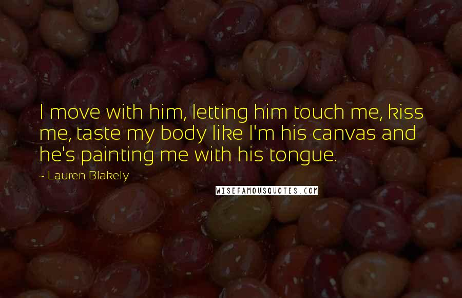 Lauren Blakely quotes: I move with him, letting him touch me, kiss me, taste my body like I'm his canvas and he's painting me with his tongue.
