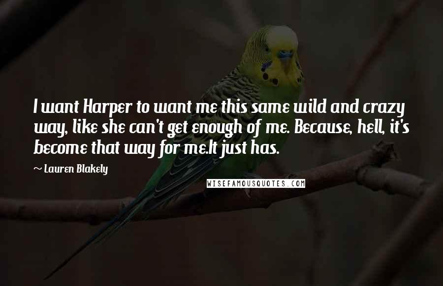 Lauren Blakely quotes: I want Harper to want me this same wild and crazy way, like she can't get enough of me. Because, hell, it's become that way for me.It just has.
