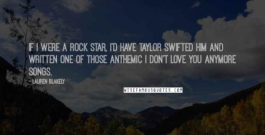Lauren Blakely quotes: If I were a rock star, I'd have Taylor Swifted him and written one of those anthemic I don't love you anymore songs.