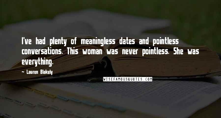 Lauren Blakely quotes: I've had plenty of meaningless dates and pointless conversations. This woman was never pointless. She was everything.