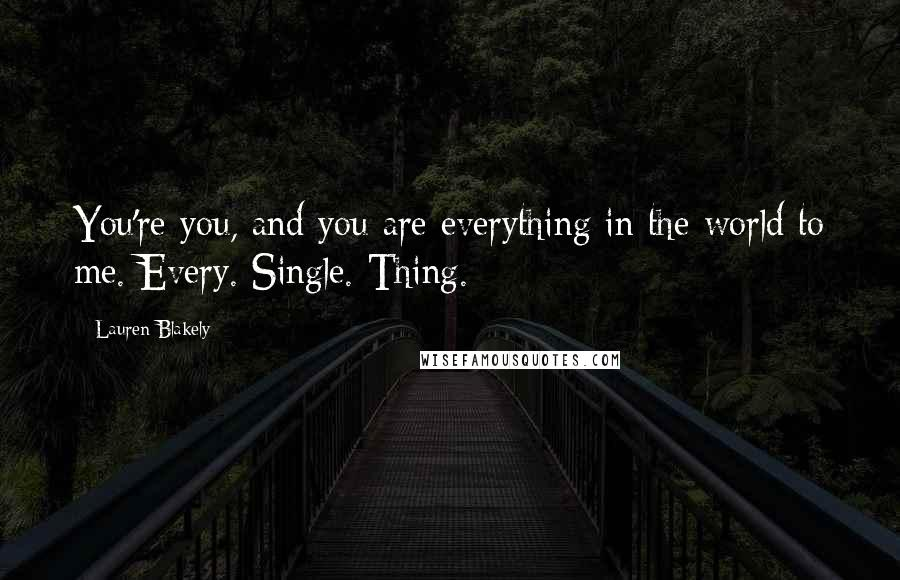Lauren Blakely quotes: You're you, and you are everything in the world to me. Every. Single. Thing.