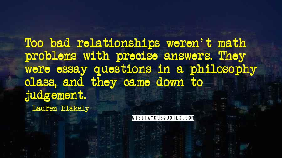 Lauren Blakely quotes: Too bad relationships weren't math problems with precise answers. They were essay questions in a philosophy class, and they came down to judgement.