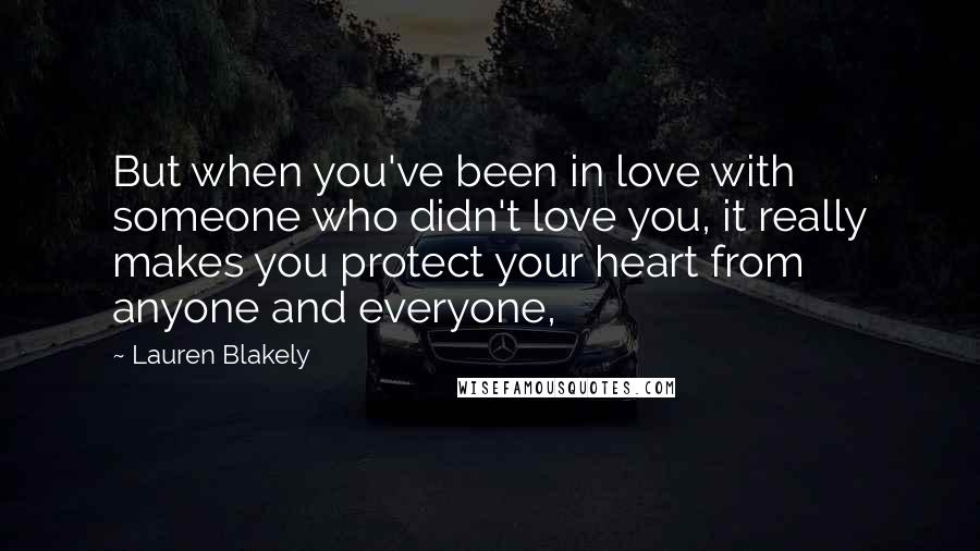 Lauren Blakely quotes: But when you've been in love with someone who didn't love you, it really makes you protect your heart from anyone and everyone,