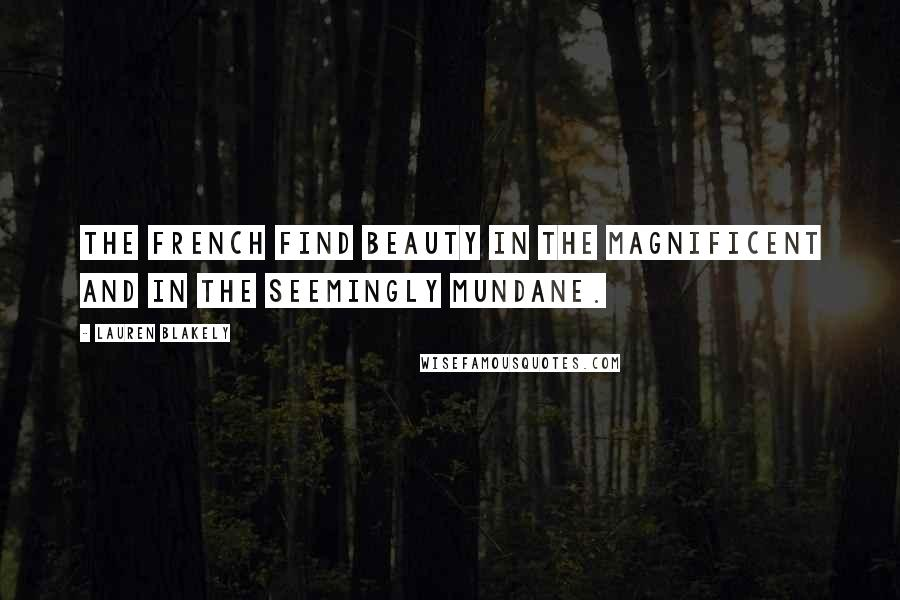 Lauren Blakely quotes: The French find beauty in the magnificent and in the seemingly mundane.
