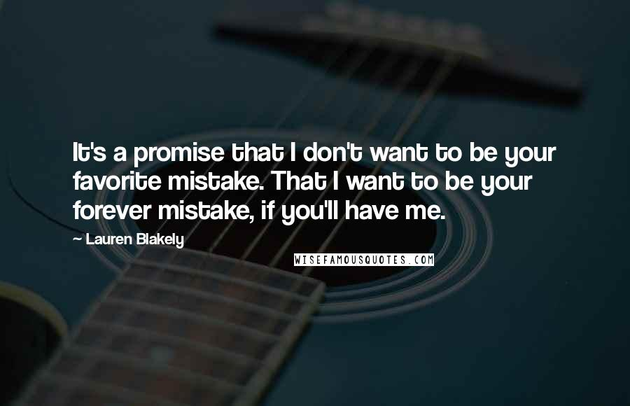 Lauren Blakely quotes: It's a promise that I don't want to be your favorite mistake. That I want to be your forever mistake, if you'll have me.
