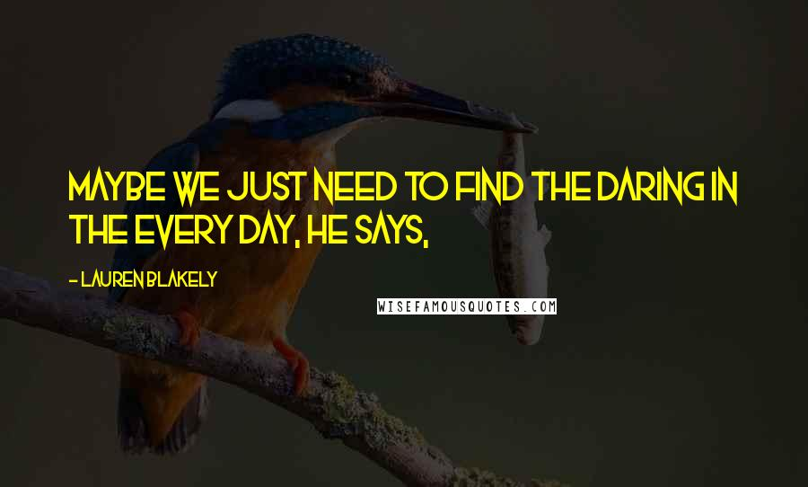 Lauren Blakely quotes: Maybe we just need to find the daring in the every day, he says,