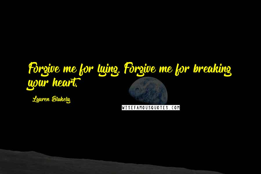 Lauren Blakely quotes: Forgive me for lying. Forgive me for breaking your heart.