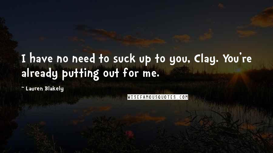 Lauren Blakely quotes: I have no need to suck up to you, Clay. You're already putting out for me.