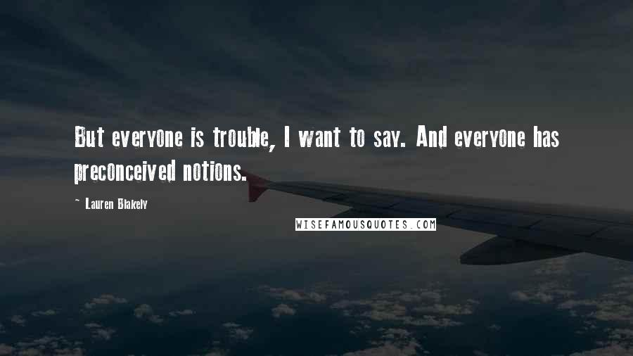 Lauren Blakely quotes: But everyone is trouble, I want to say. And everyone has preconceived notions.