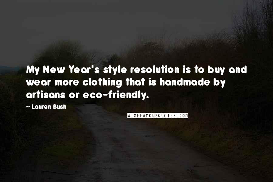 Lauren Bush quotes: My New Year's style resolution is to buy and wear more clothing that is handmade by artisans or eco-friendly.