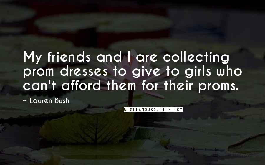 Lauren Bush quotes: My friends and I are collecting prom dresses to give to girls who can't afford them for their proms.
