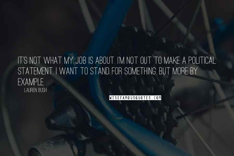 Lauren Bush quotes: It's not what my job is about. I'm not out to make a political statement. I want to stand for something, but more by example.