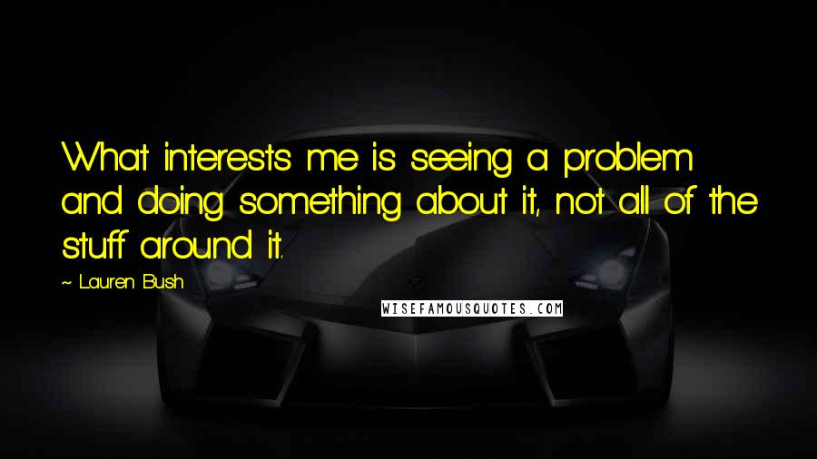 Lauren Bush quotes: What interests me is seeing a problem and doing something about it, not all of the stuff around it.