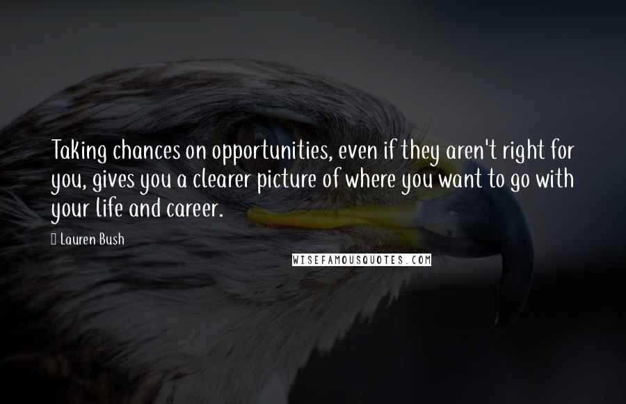 Lauren Bush quotes: Taking chances on opportunities, even if they aren't right for you, gives you a clearer picture of where you want to go with your life and career.
