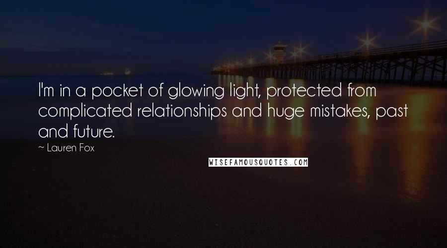 Lauren Fox quotes: I'm in a pocket of glowing light, protected from complicated relationships and huge mistakes, past and future.
