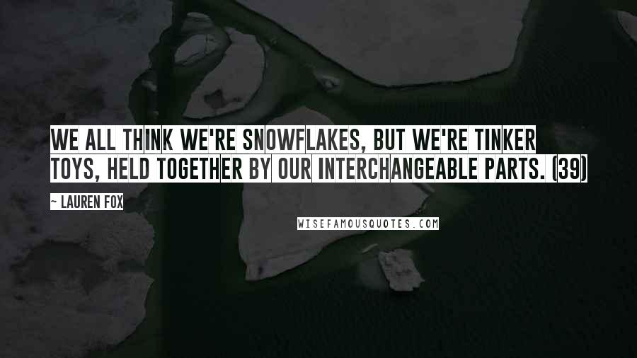 Lauren Fox quotes: We all think we're snowflakes, but we're Tinker Toys, held together by our interchangeable parts. (39)