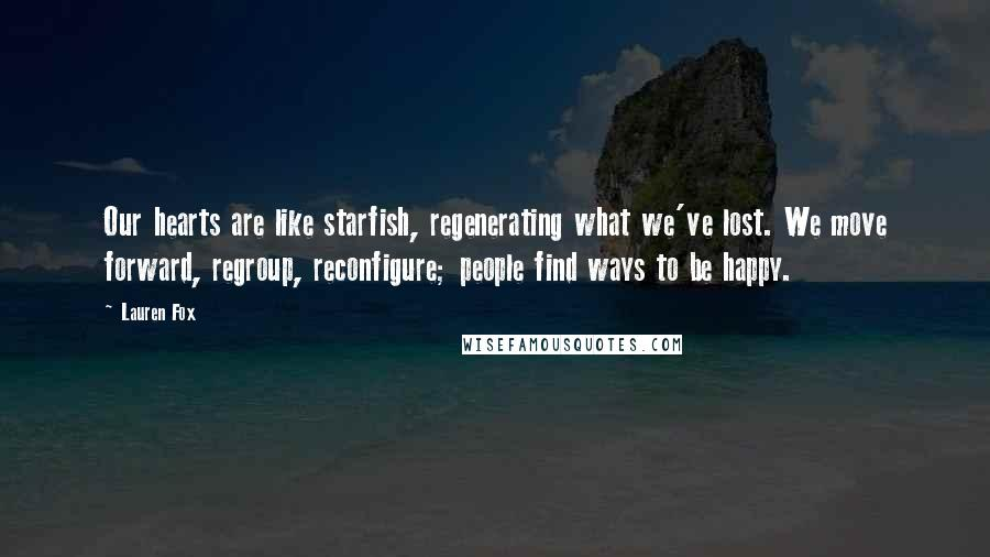 Lauren Fox quotes: Our hearts are like starfish, regenerating what we've lost. We move forward, regroup, reconfigure; people find ways to be happy.