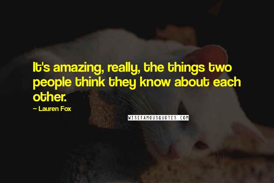 Lauren Fox quotes: It's amazing, really, the things two people think they know about each other.
