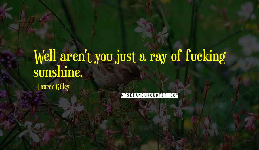 Lauren Gilley quotes: Well aren't you just a ray of fucking sunshine.