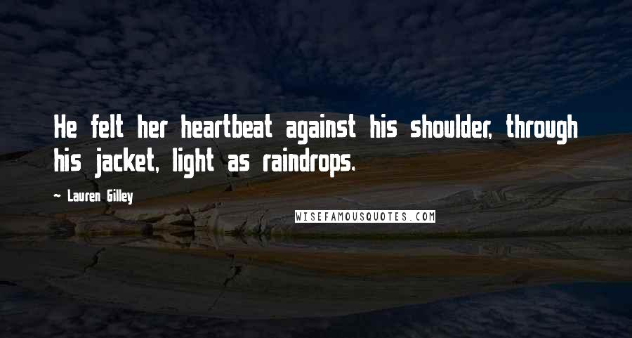 Lauren Gilley quotes: He felt her heartbeat against his shoulder, through his jacket, light as raindrops.
