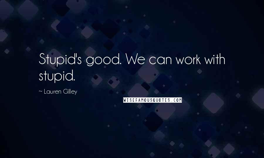 Lauren Gilley quotes: Stupid's good. We can work with stupid.