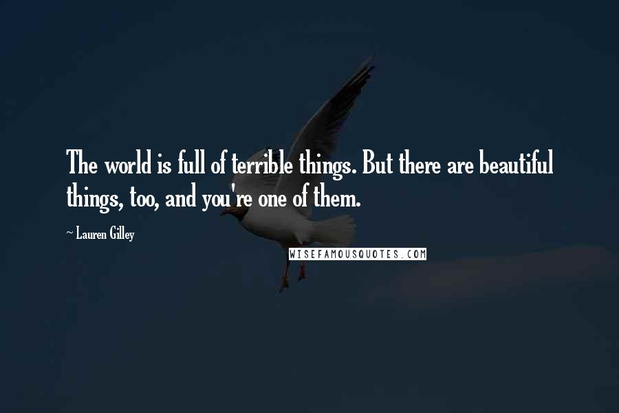 Lauren Gilley quotes: The world is full of terrible things. But there are beautiful things, too, and you're one of them.