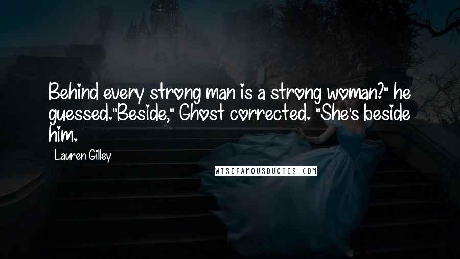 "Lauren Gilley quotes: Behind every strong man is a strong woman?"" he guessed.""Beside,"" Ghost corrected. ""She's beside him."