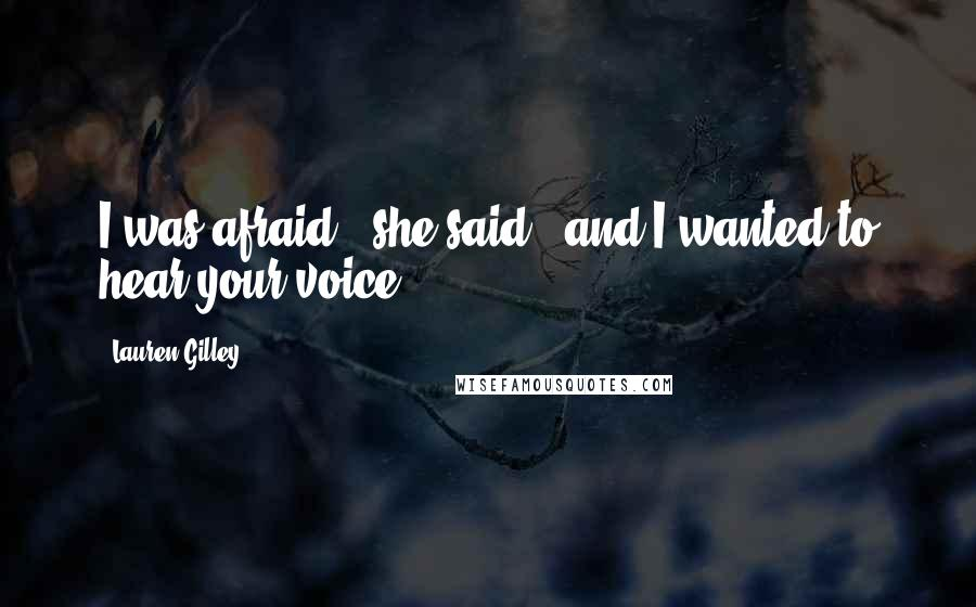 "Lauren Gilley quotes: I was afraid,"" she said, ""and I wanted to hear your voice."