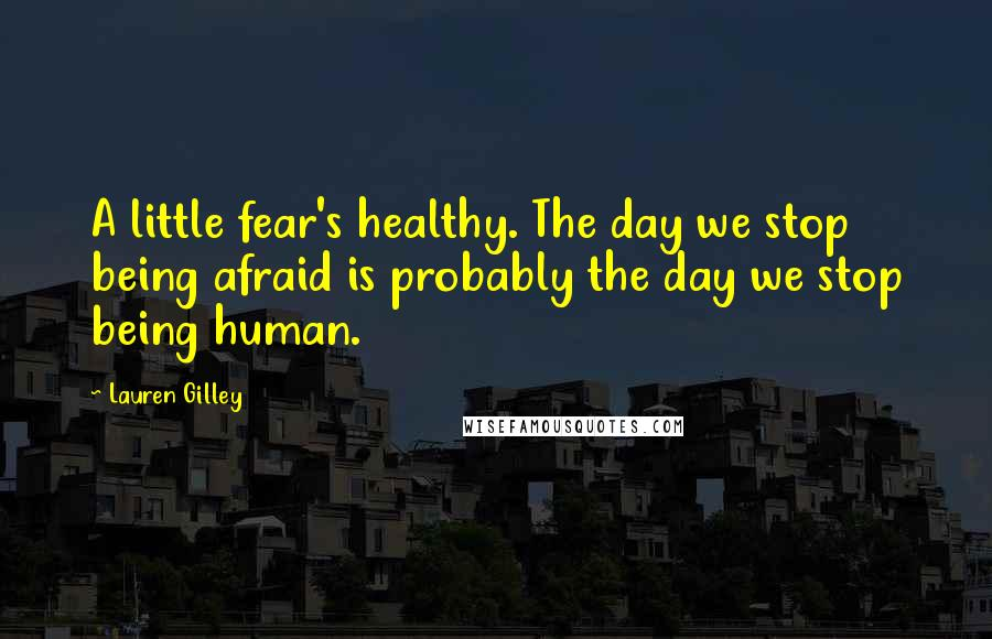 Lauren Gilley quotes: A little fear's healthy. The day we stop being afraid is probably the day we stop being human.