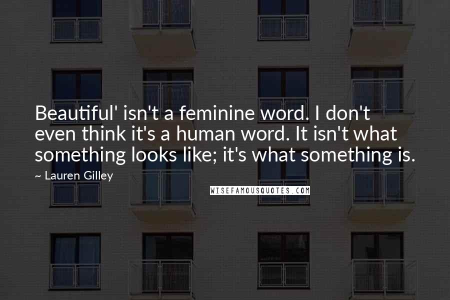 Lauren Gilley quotes: Beautiful' isn't a feminine word. I don't even think it's a human word. It isn't what something looks like; it's what something is.