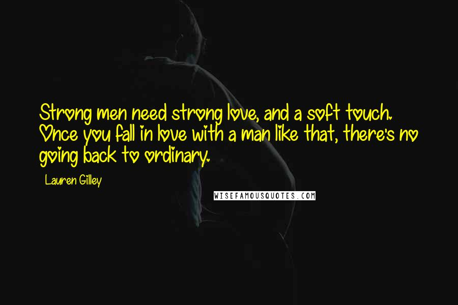 Lauren Gilley quotes: Strong men need strong love, and a soft touch. Once you fall in love with a man like that, there's no going back to ordinary.