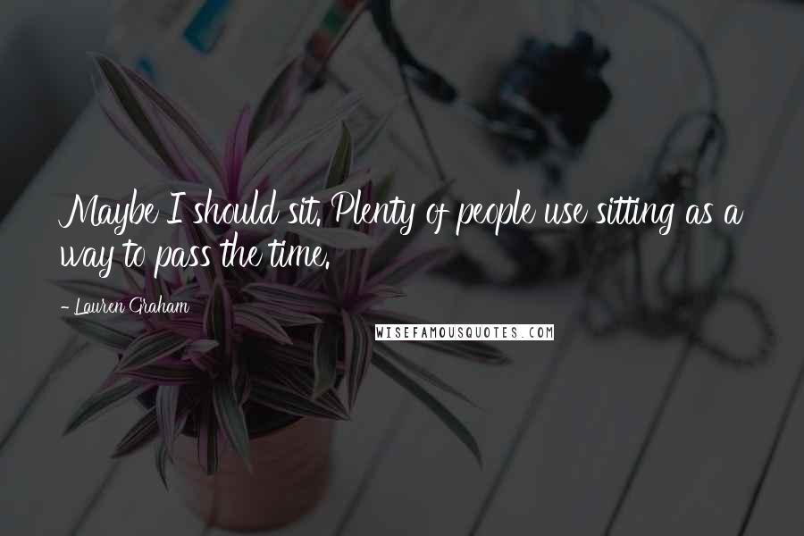 Lauren Graham quotes: Maybe I should sit. Plenty of people use sitting as a way to pass the time.