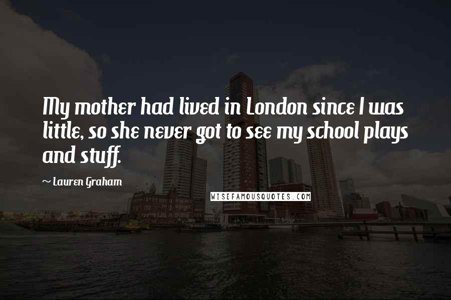 Lauren Graham quotes: My mother had lived in London since I was little, so she never got to see my school plays and stuff.