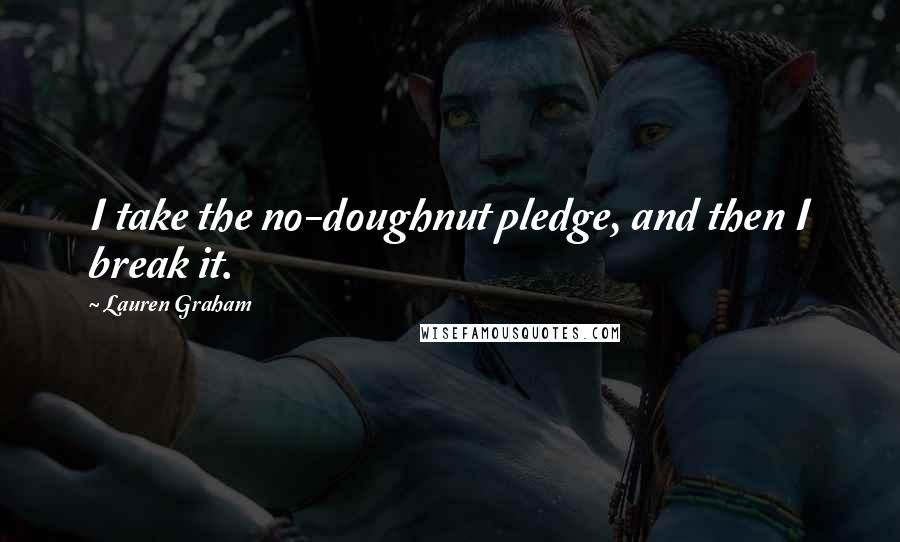 Lauren Graham quotes: I take the no-doughnut pledge, and then I break it.