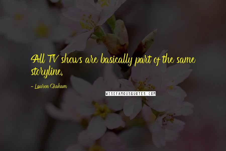 Lauren Graham quotes: All TV shows are basically part of the same storyline.