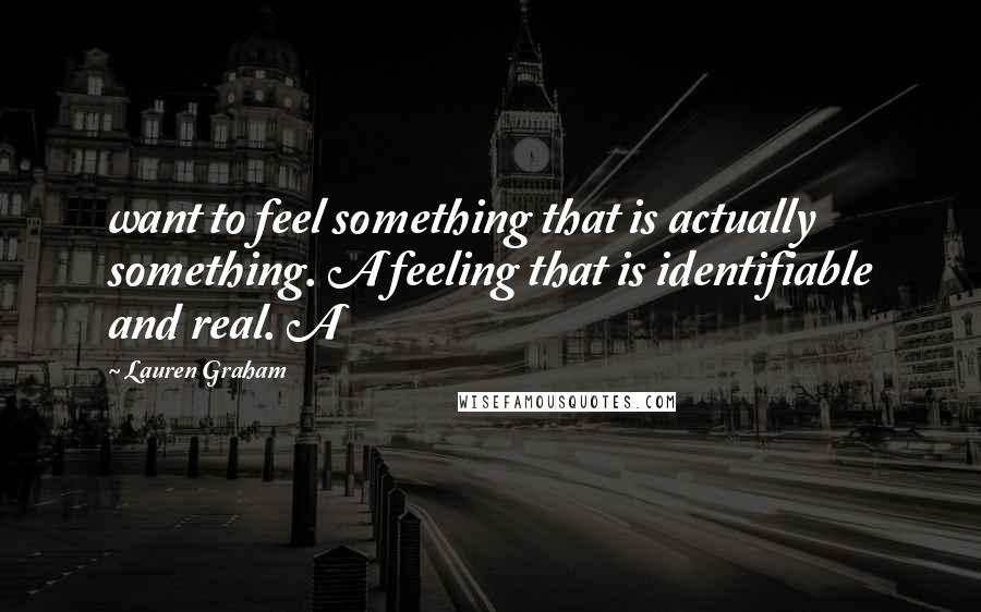 Lauren Graham quotes: want to feel something that is actually something. A feeling that is identifiable and real. A