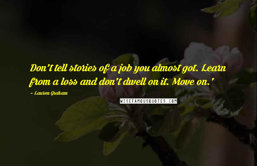 Lauren Graham quotes: Don't tell stories of a job you almost got. Learn from a loss and don't dwell on it. Move on.'