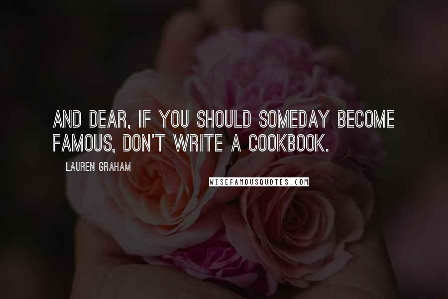 Lauren Graham quotes: And dear, if you should someday become famous, don't write a cookbook.