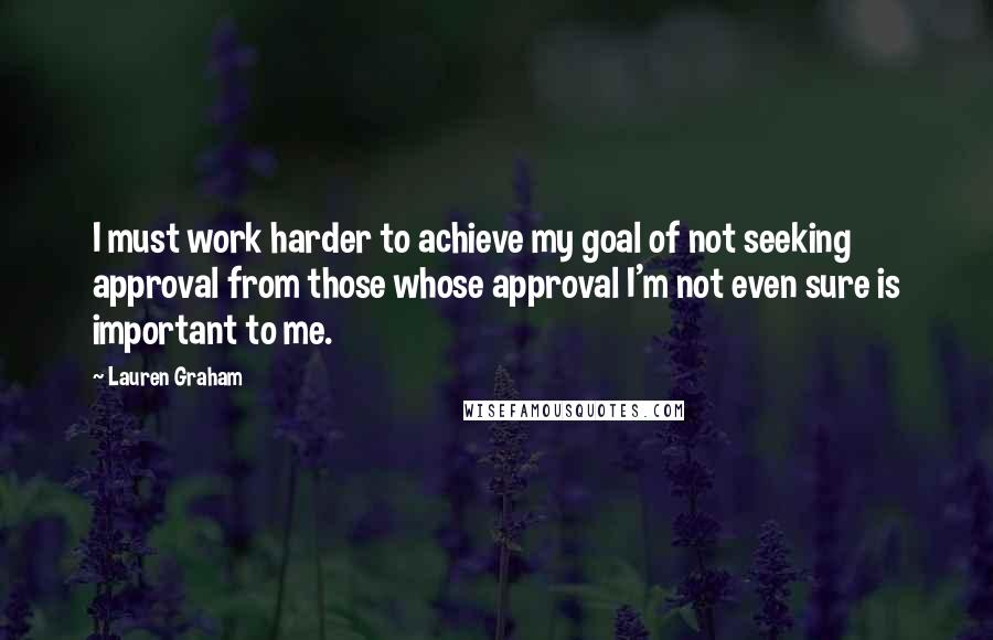 Lauren Graham quotes: I must work harder to achieve my goal of not seeking approval from those whose approval I'm not even sure is important to me.